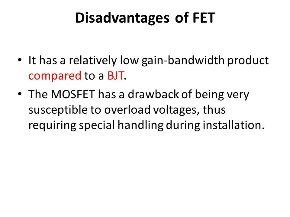 Disadvantages of FET It has a relatively low gain-bandwidth product compared to a BJT.