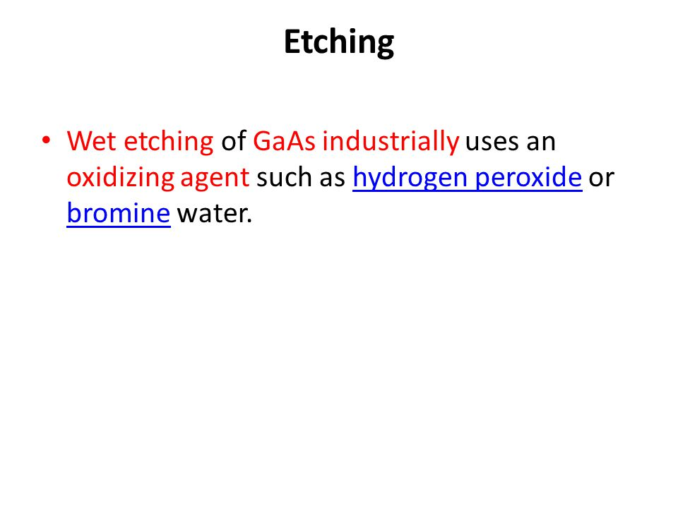 Etching Wet etching of GaAs industrially uses an oxidizing agent such as hydrogen peroxide or bromine water.