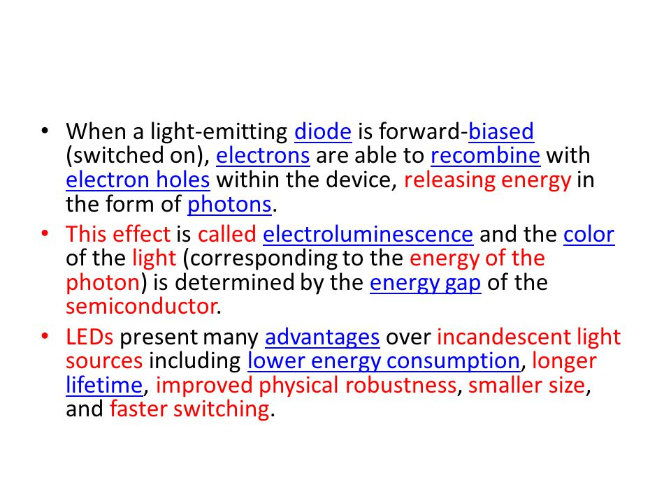 When a light-emitting diode is forward-biased (switched on), electrons are able to recombine with electron holes within the device, releasing energy in the form of photons.