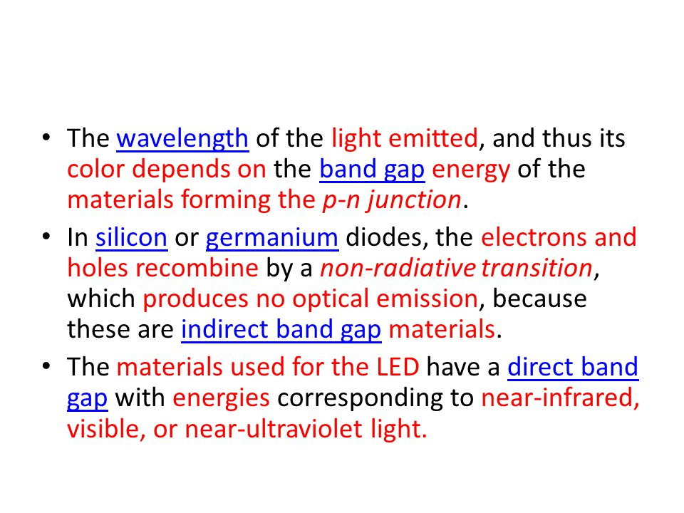 The wavelength of the light emitted, and thus its color depends on the band gap energy of the materials forming the p-n junction.