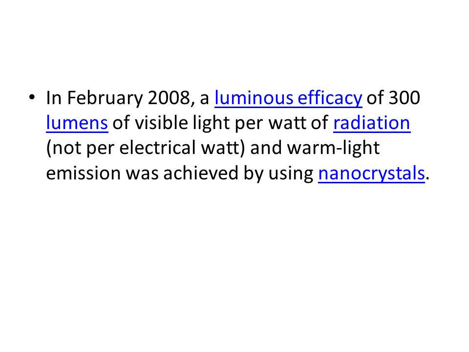 In February 2008, a luminous efficacy of 300 lumens of visible light per watt of radiation (not per electrical watt) and warm-light emission was achieved by using nanocrystals.