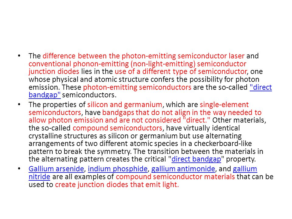 The difference between the photon-emitting semiconductor laser and conventional phonon-emitting (non-light-emitting) semiconductor junction diodes lies in the use of a different type of semiconductor, one whose physical and atomic structure confers the possibility for photon emission. These photon-emitting semiconductors are the so-called direct bandgap semiconductors.