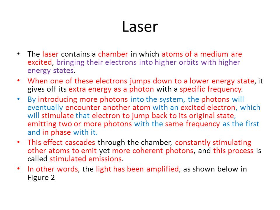 Laser The laser contains a chamber in which atoms of a medium are excited, bringing their electrons into higher orbits with higher energy states.