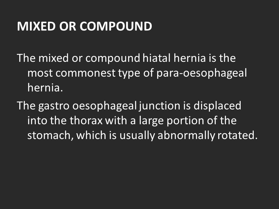 MIXED OR COMPOUND The mixed or compound hiatal hernia is the most commonest type of para-oesophageal hernia.