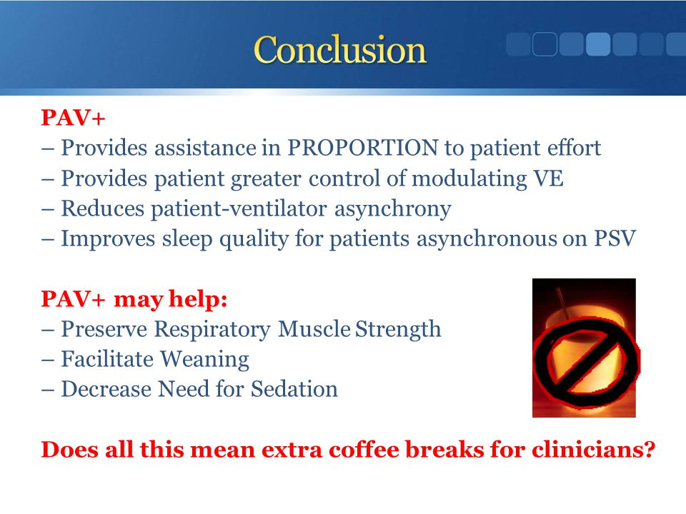 Conclusion PAV+ – Provides assistance in PROPORTION to patient effort