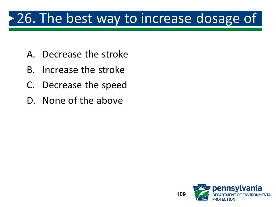 26. The best way to increase dosage of a liquid chemical is to: