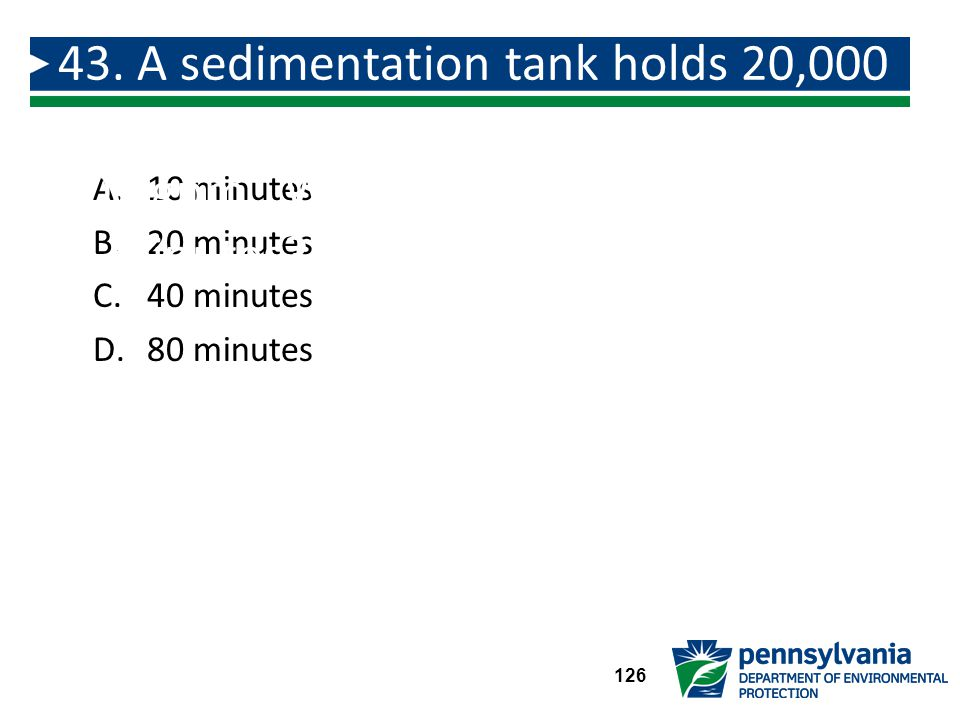 43. A sedimentation tank holds 20,000 gallons and the flow into the plant is 500 gpm. What is the detention time in minutes