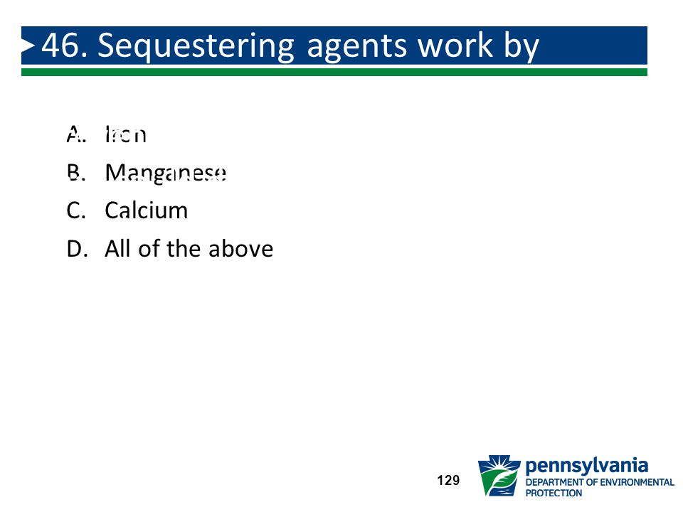 46. Sequestering agents work by keeping ___________ in solution and prevent the formation of precipitates that could deposit scale or cause discoloration.