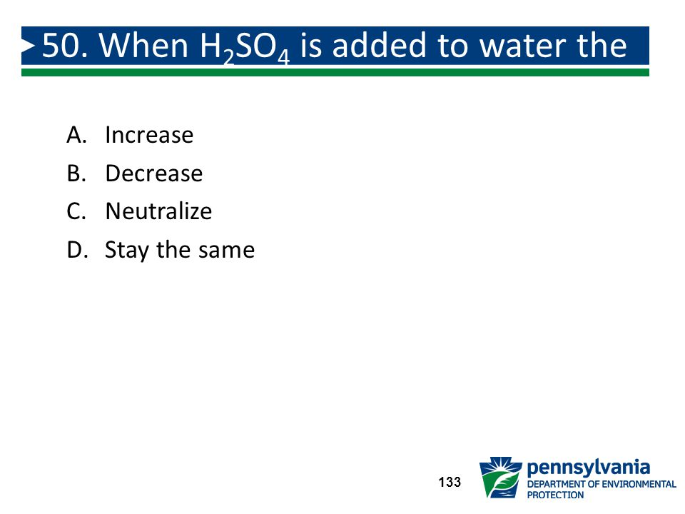50. When H2SO4 is added to water the pH will: