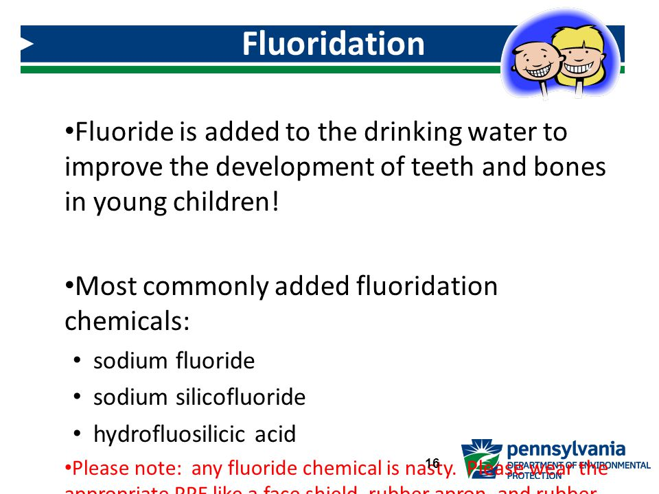 Fluoridation Fluoride is added to the drinking water to improve the development of teeth and bones in young children!