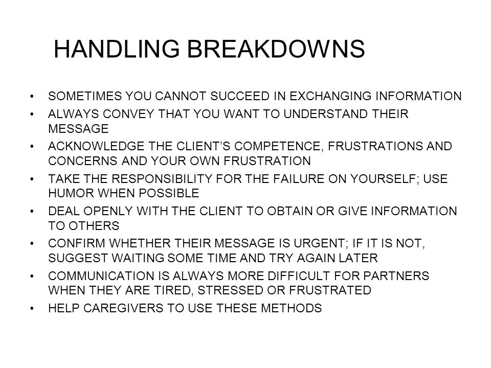 HANDLING BREAKDOWNS SOMETIMES YOU CANNOT SUCCEED IN EXCHANGING INFORMATION. ALWAYS CONVEY THAT YOU WANT TO UNDERSTAND THEIR MESSAGE.