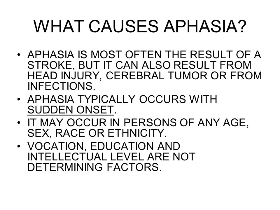 WHAT CAUSES APHASIA APHASIA IS MOST OFTEN THE RESULT OF A STROKE, BUT IT CAN ALSO RESULT FROM HEAD INJURY, CEREBRAL TUMOR OR FROM INFECTIONS.