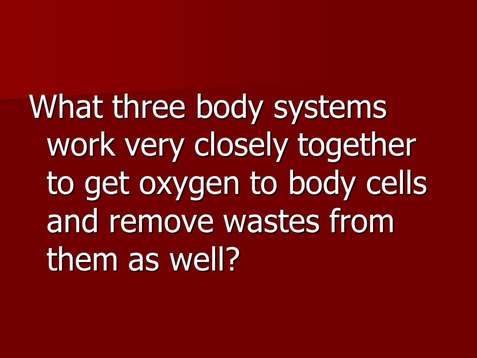 What three body systems work very closely together to get oxygen to body cells and remove wastes from them as well