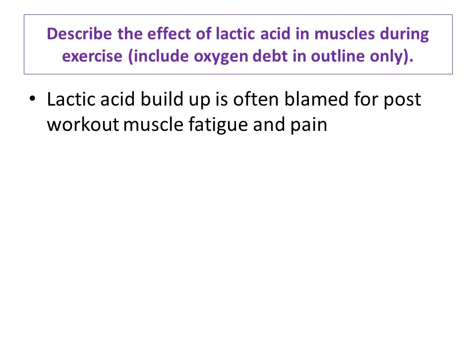 Describe the effect of lactic acid in muscles during exercise (include oxygen debt in outline only).