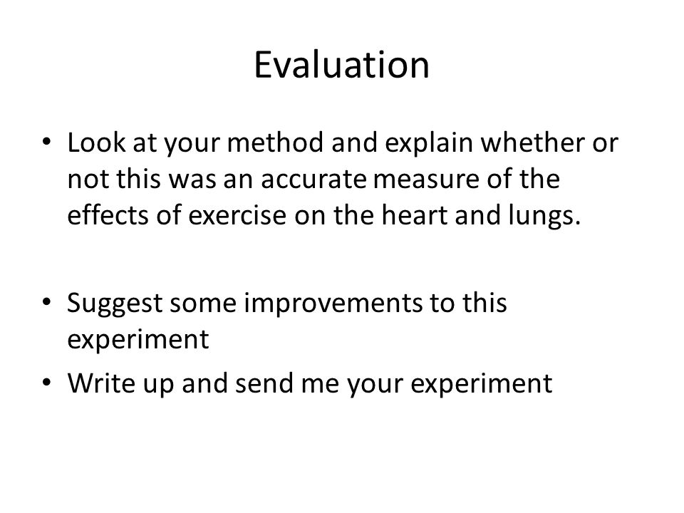 Evaluation Look at your method and explain whether or not this was an accurate measure of the effects of exercise on the heart and lungs.
