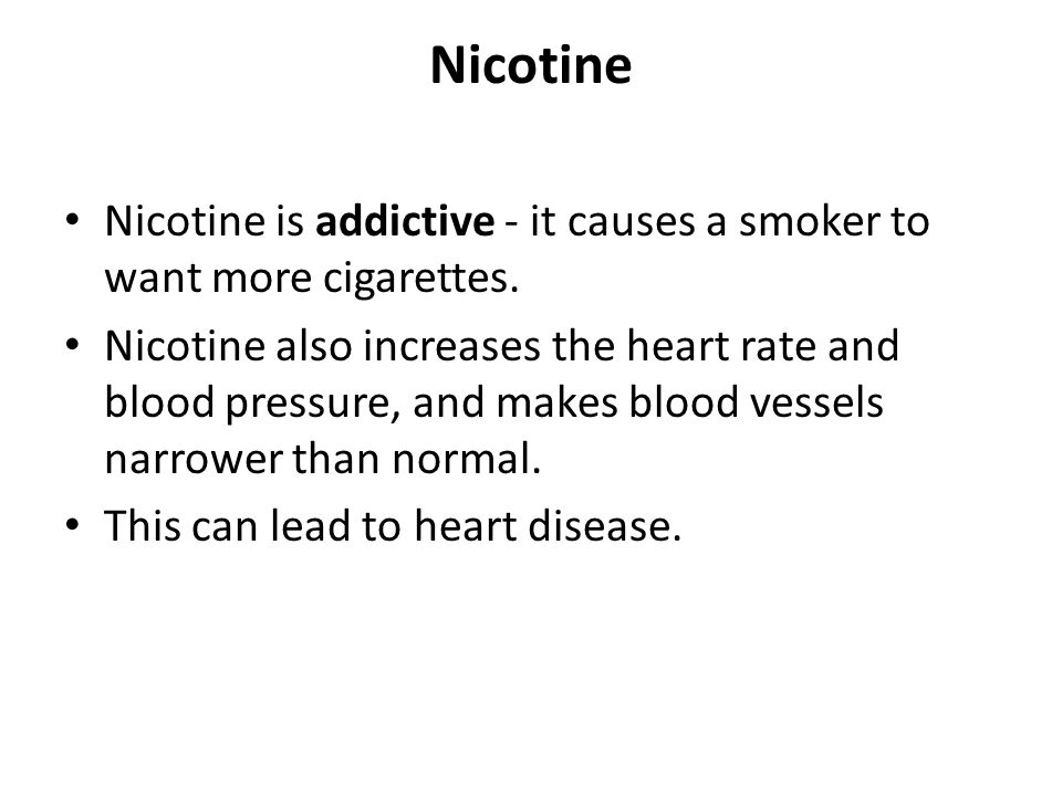 Nicotine Nicotine is addictive - it causes a smoker to want more cigarettes.
