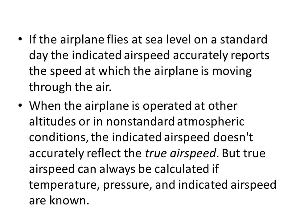 If the airplane flies at sea level on a standard day the indicated airspeed accurately reports the speed at which the airplane is moving through the air.