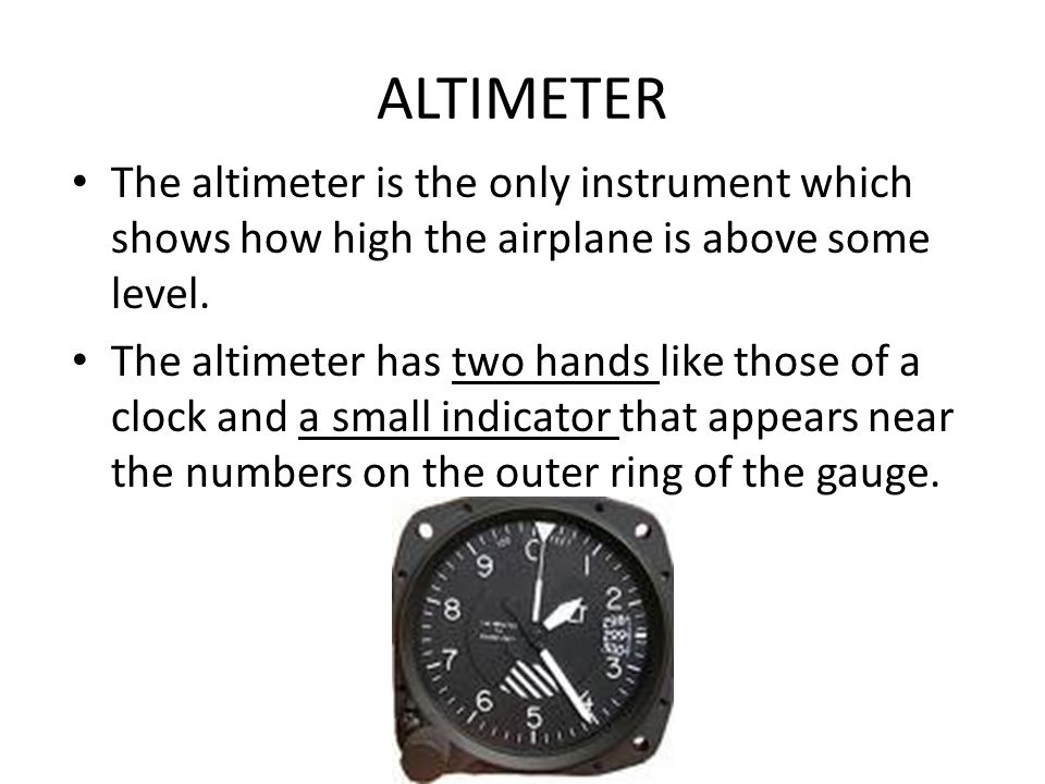 ALTIMETER The altimeter is the only instrument which shows how high the airplane is above some level.