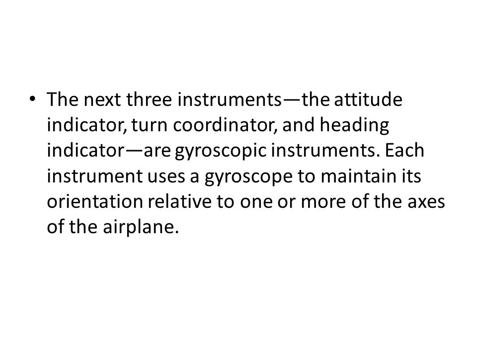 The next three instruments—the attitude indicator, turn coordinator, and heading indicator—are gyroscopic instruments.