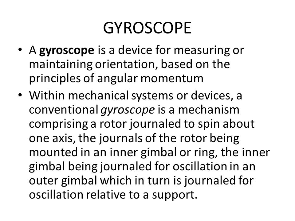GYROSCOPE A gyroscope is a device for measuring or maintaining orientation, based on the principles of angular momentum.