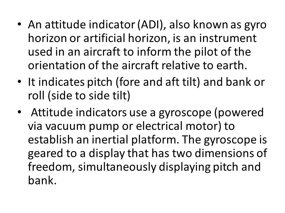 An attitude indicator (ADI), also known as gyro horizon or artificial horizon, is an instrument used in an aircraft to inform the pilot of the orientation of the aircraft relative to earth.