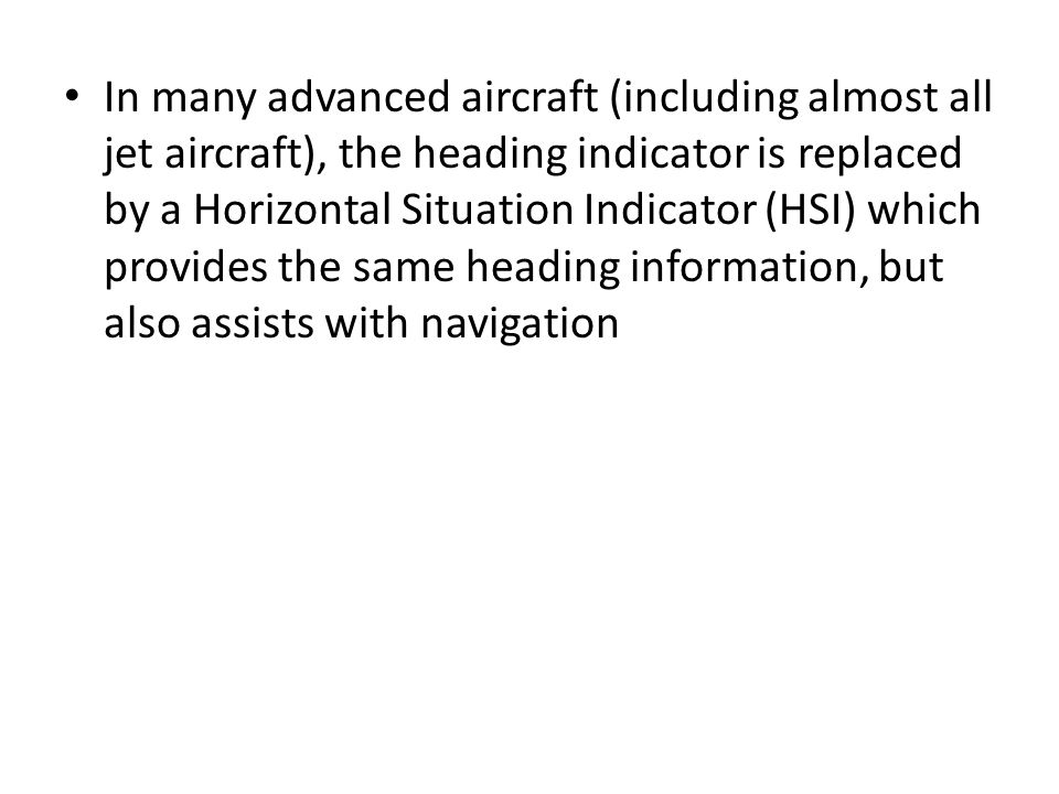 In many advanced aircraft (including almost all jet aircraft), the heading indicator is replaced by a Horizontal Situation Indicator (HSI) which provides the same heading information, but also assists with navigation