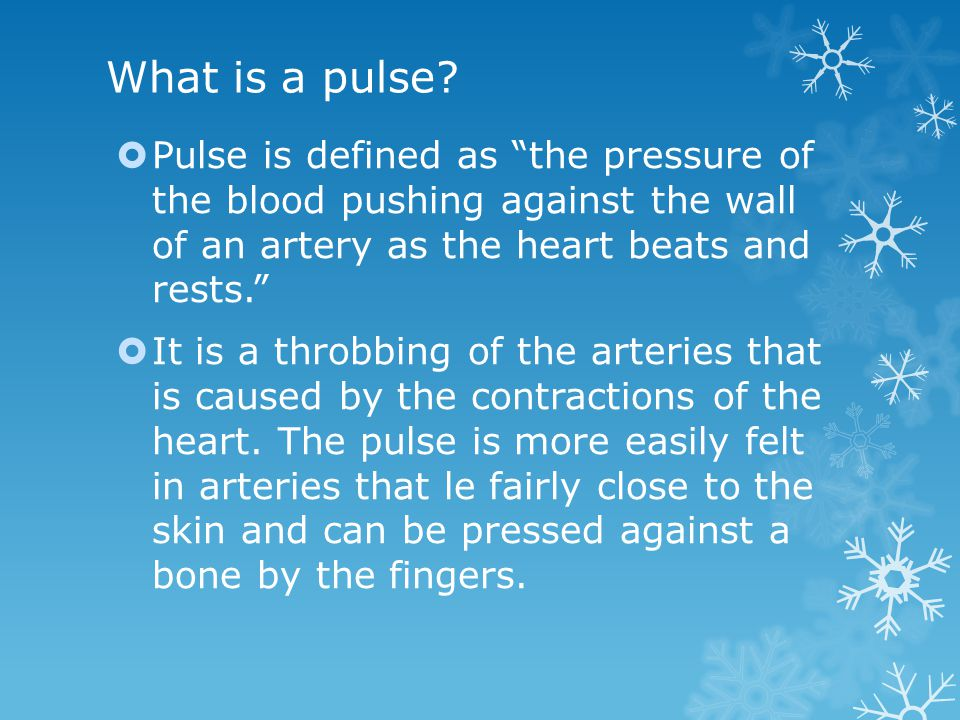 What is a pulse Pulse is defined as the pressure of the blood pushing against the wall of an artery as the heart beats and rests.