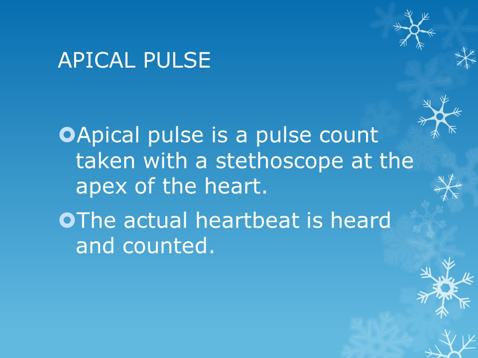 APICAL PULSE Apical pulse is a pulse count taken with a stethoscope at the apex of the heart.
