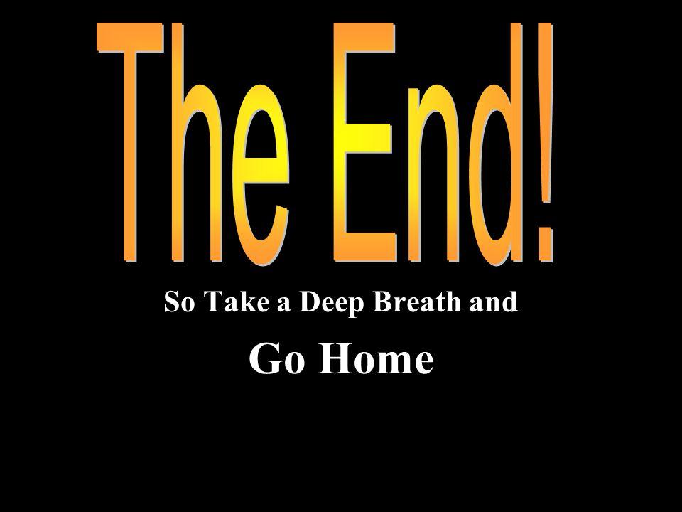 So Take a Deep Breath and Go Home