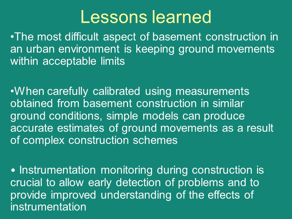 Lessons learned The most difficult aspect of basement construction in an urban environment is keeping ground movements within acceptable limits.