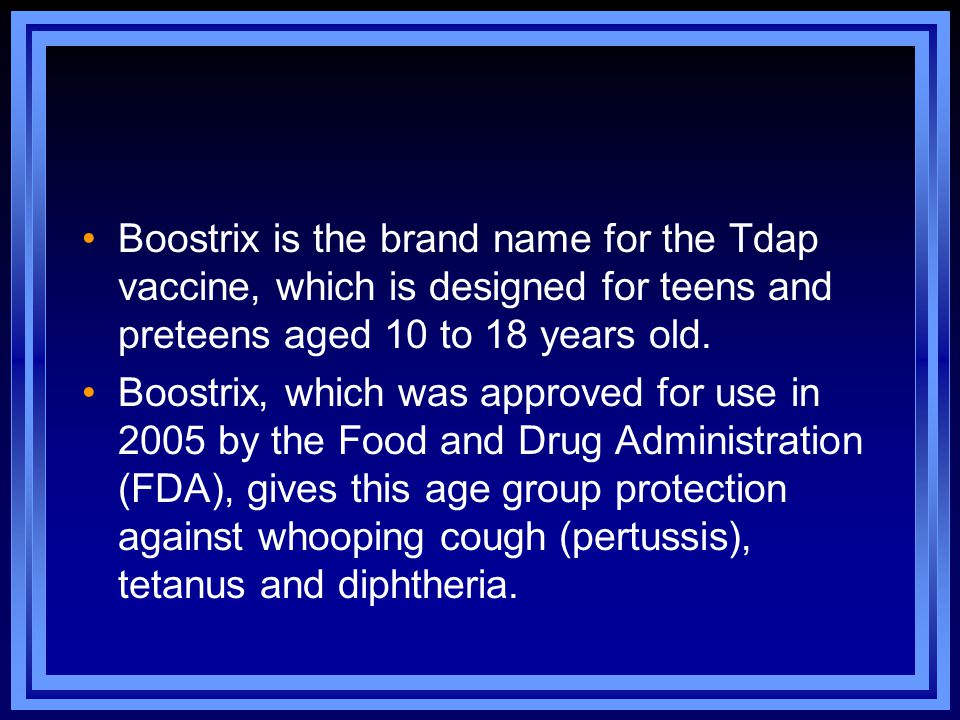 Boostrix is the brand name for the Tdap vaccine, which is designed for teens and preteens aged 10 to 18 years old.