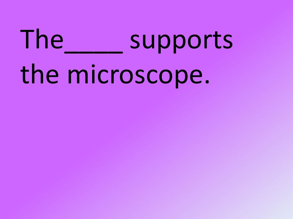 The____ supports the microscope.