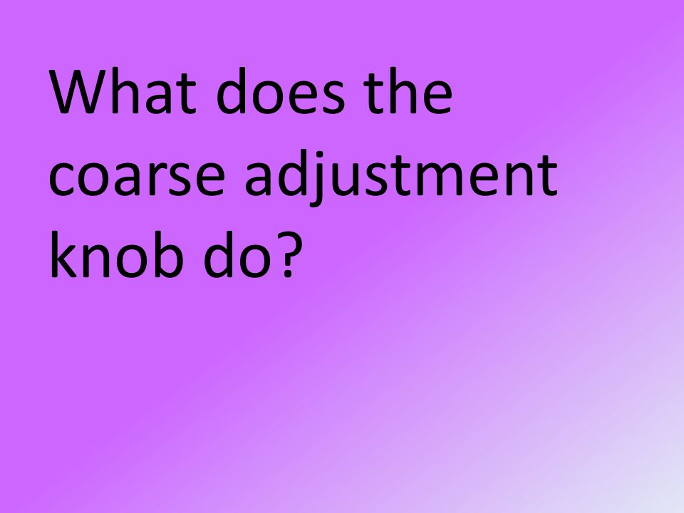 What does the coarse adjustment knob do