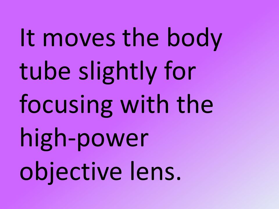 It moves the body tube slightly for focusing with the high-power objective lens.