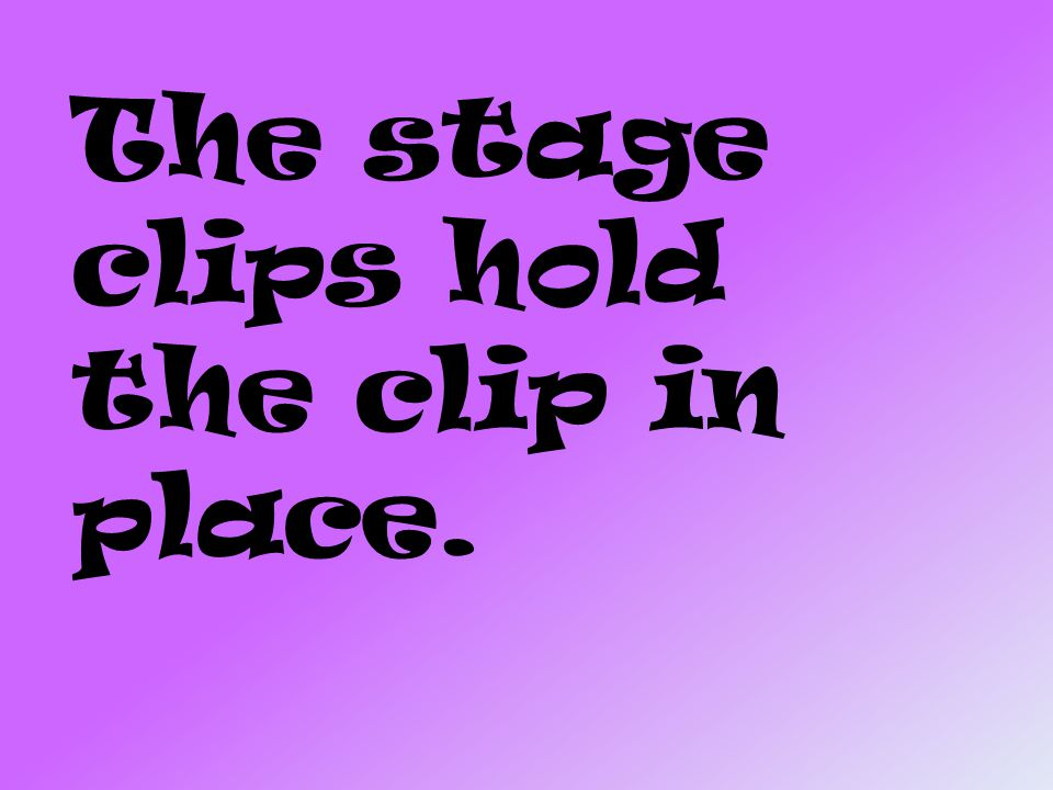 The stage clips hold the clip in place.