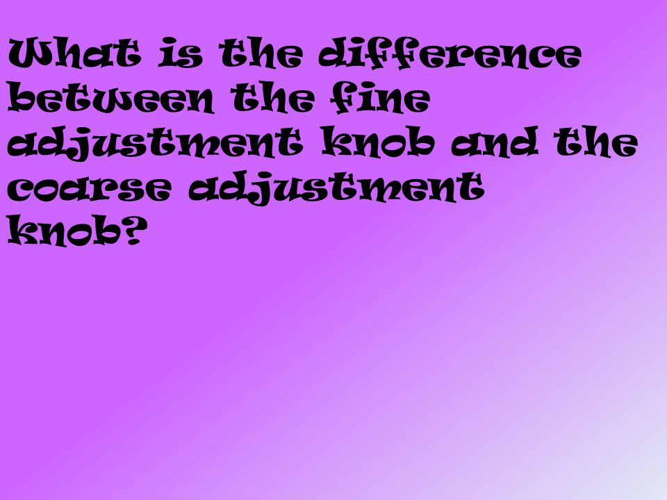 What is the difference between the fine adjustment knob and the coarse adjustment knob