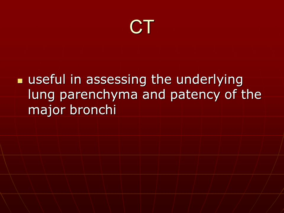 CT useful in assessing the underlying lung parenchyma and patency of the major bronchi