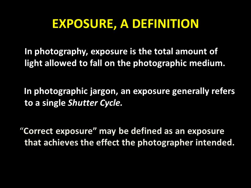 EXPOSURE, A DEFINITION In photography, exposure is the total amount of light allowed to fall on the photographic medium.