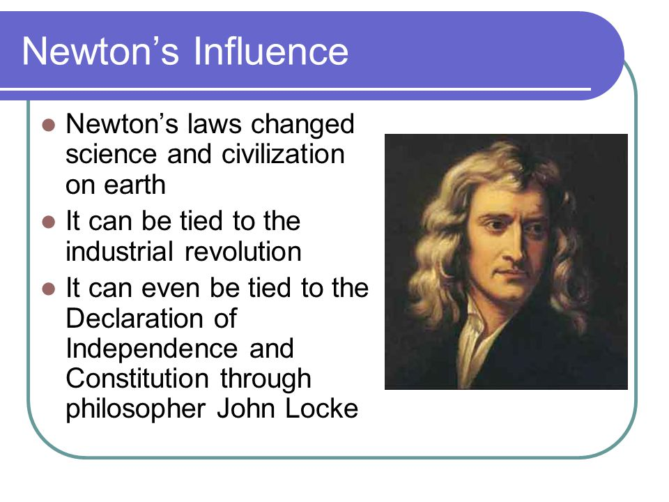 Newton's Influence Newton's laws changed science and civilization on earth. It can be tied to the industrial revolution.
