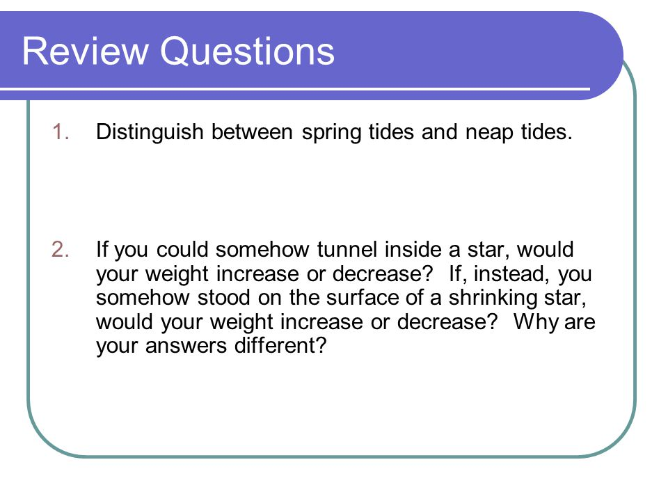 Review Questions Distinguish between spring tides and neap tides.