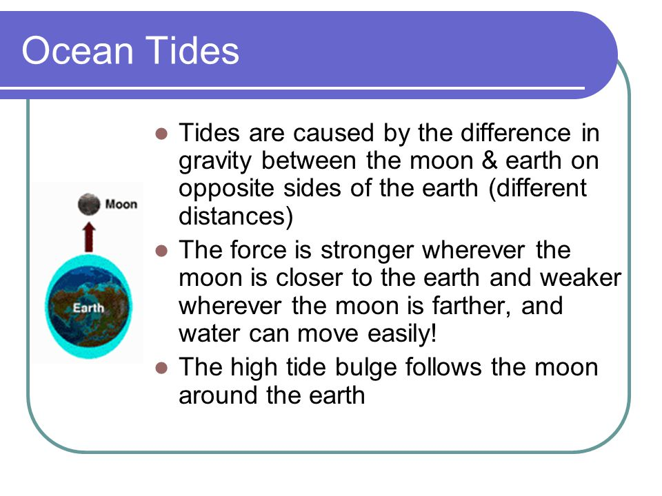 Ocean Tides Tides are caused by the difference in gravity between the moon & earth on opposite sides of the earth (different distances)