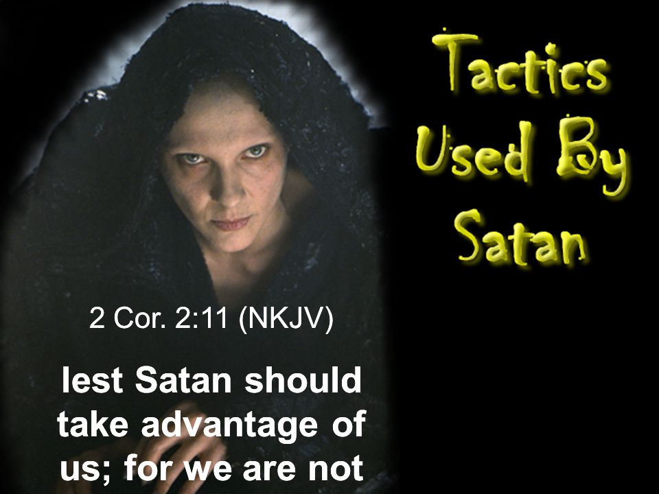 2 Cor. 2:11 (NKJV) lest Satan should take advantage of us; for we are not ignorant of his devices. 2 Cor. 2:11 (NKJV)