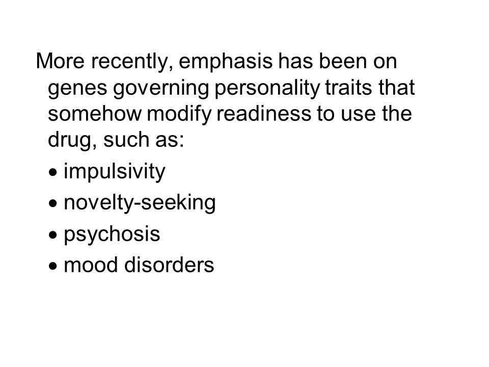 More recently, emphasis has been on genes governing personality traits that somehow modify readiness to use the drug, such as:
