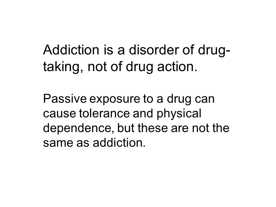 Addiction is a disorder of drug- taking, not of drug action.