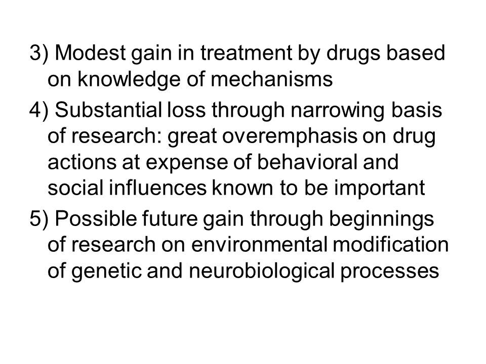 3) Modest gain in treatment by drugs based on knowledge of mechanisms 4) Substantial loss through narrowing basis of research: great overemphasis on drug actions at expense of behavioral and social influences known to be important 5) Possible future gain through beginnings of research on environmental modification of genetic and neurobiological processes