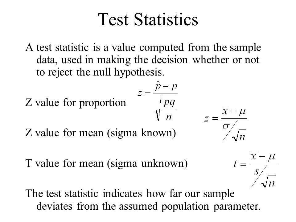 Test Statistics A test statistic is a value computed from the sample data, used in making the decision whether or not to reject the null hypothesis.