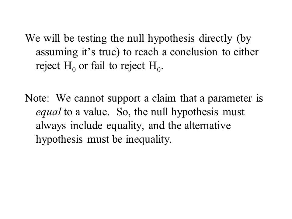 We will be testing the null hypothesis directly (by assuming it's true) to reach a conclusion to either reject H0 or fail to reject H0.