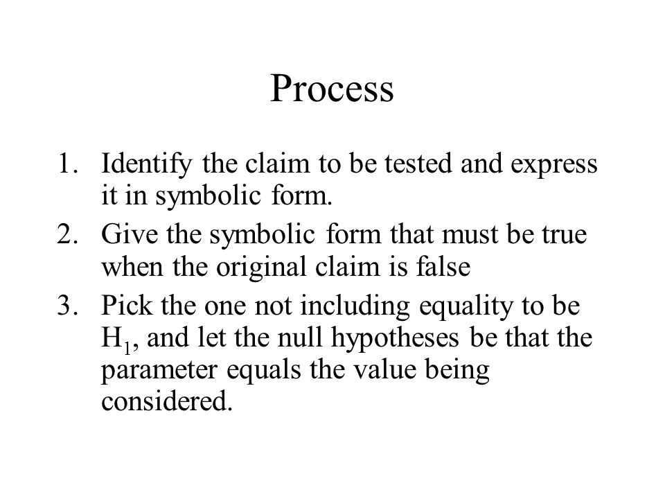 Process Identify the claim to be tested and express it in symbolic form. Give the symbolic form that must be true when the original claim is false.
