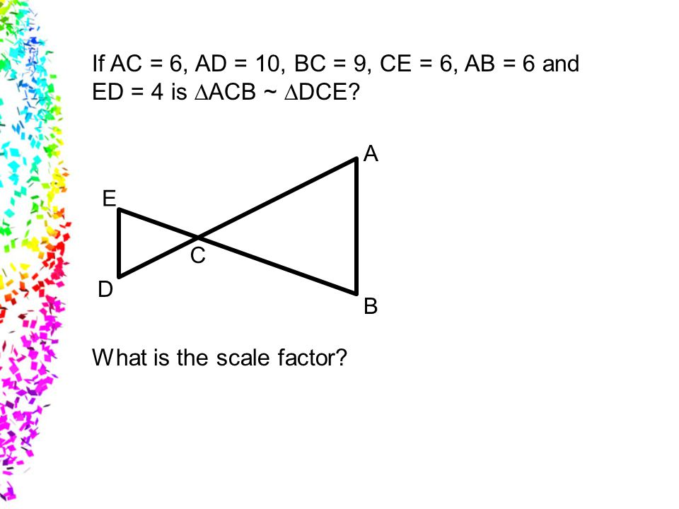 If AC = 6, AD = 10, BC = 9, CE = 6, AB = 6 and ED = 4 is DACB ~ DDCE