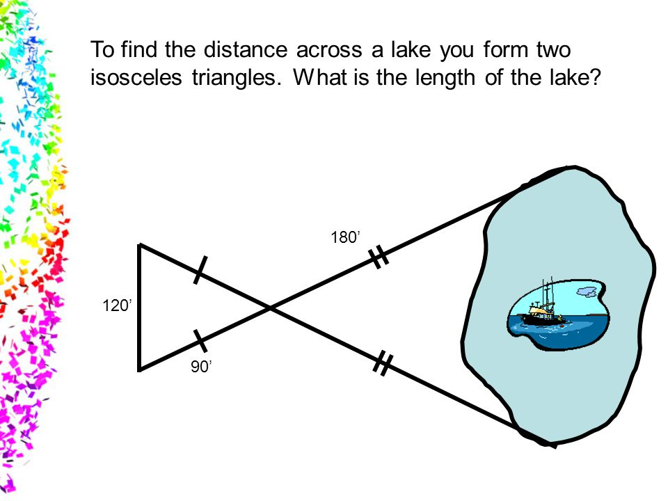 To find the distance across a lake you form two isosceles triangles